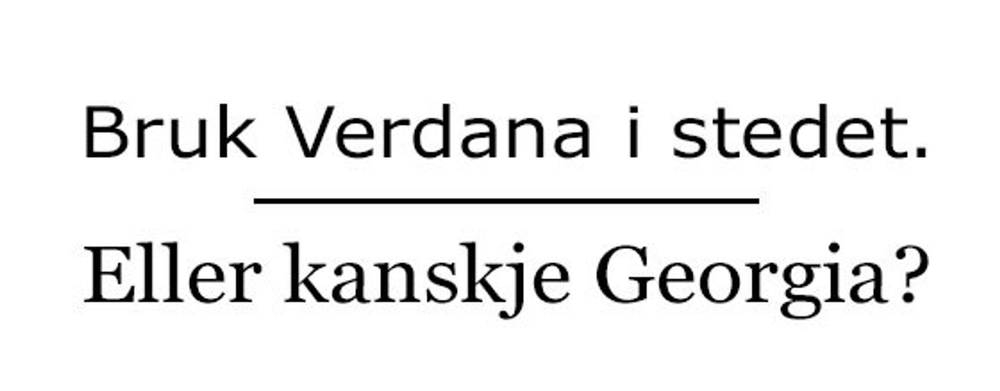 Verdana og Georgia er tilgjengelig på de aller fleste maskiner, og har litt flere detaljer å by på enn Helvetica og Arial.