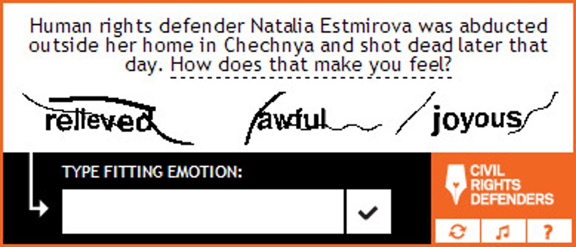 Den russiske menneskerettighetsaktivisten Natalja Estemirova ble bortført utenfor hjemmet sitt i Tsetsjenia. Hun ble senere funnet skutt og drept. Hva føler du om det? spør CAPTCHA-systemet og foreslår alternativene «lettet», «forferdelig» og «glad».