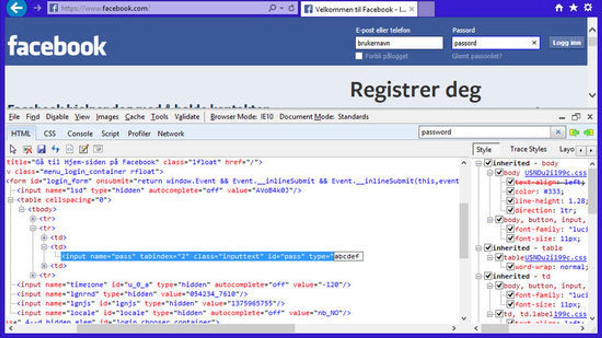 """Gå inn på Facebook med for eksempel Internet Explorer 10. Trykk F12 og skriv """"password"""" i søkefeltet som da kommer opp. Da finner du HTML-koden til passordfeltet på Facebook-siden. Endre verdien til input-parameteren type, så kan du lese hva som egentlig står i passordfeltet. Tilsvarende kan gjøres også i de fleste andre pc-nettlesere. På smartmobiler og nettbrett er nettleserne gjerne noe enklere og tilbyr derfor færre muligheter av denne typen."""